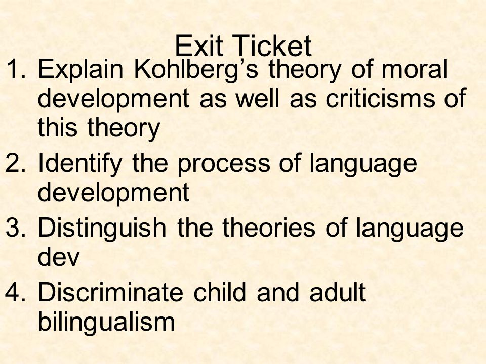 Exit Ticket Explain Kohlberg's theory of moral development as well as criticisms of this theory. Identify the process of language development.