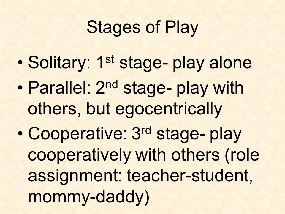 Stages of Play Solitary: 1st stage- play alone. Parallel: 2nd stage- play with others, but egocentrically.