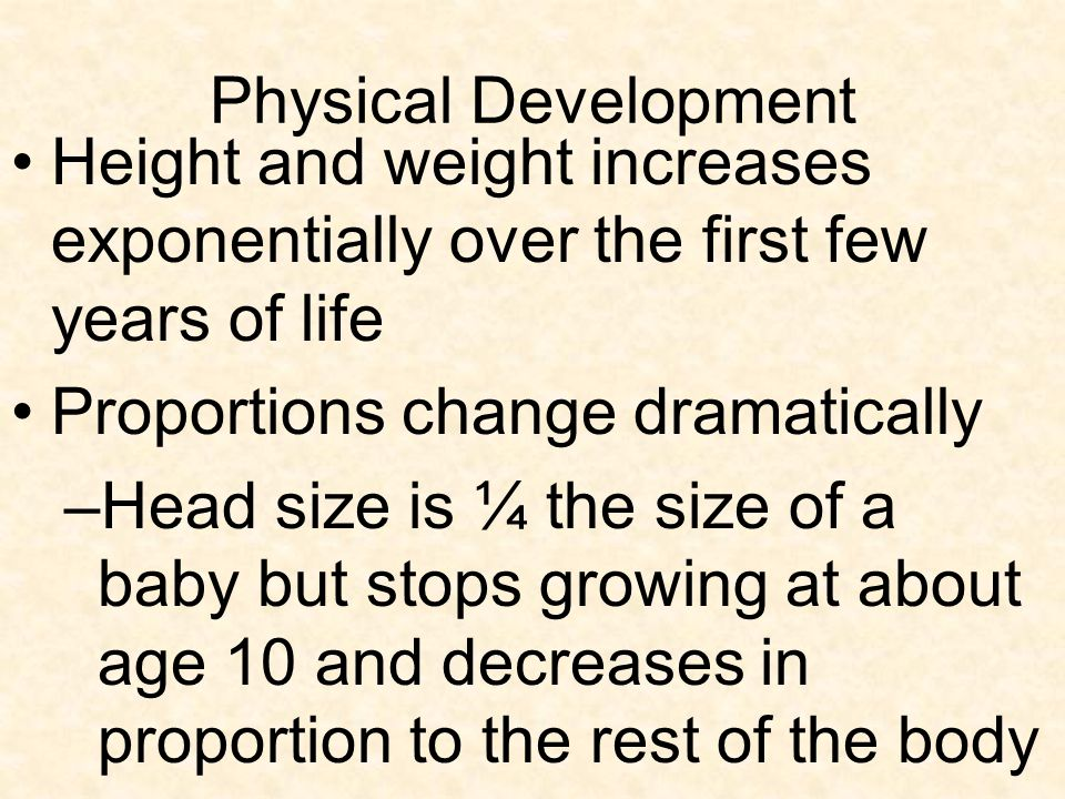 Physical Development Height and weight increases exponentially over the first few years of life. Proportions change dramatically.