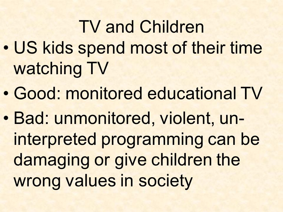 TV and Children US kids spend most of their time watching TV. Good: monitored educational TV.