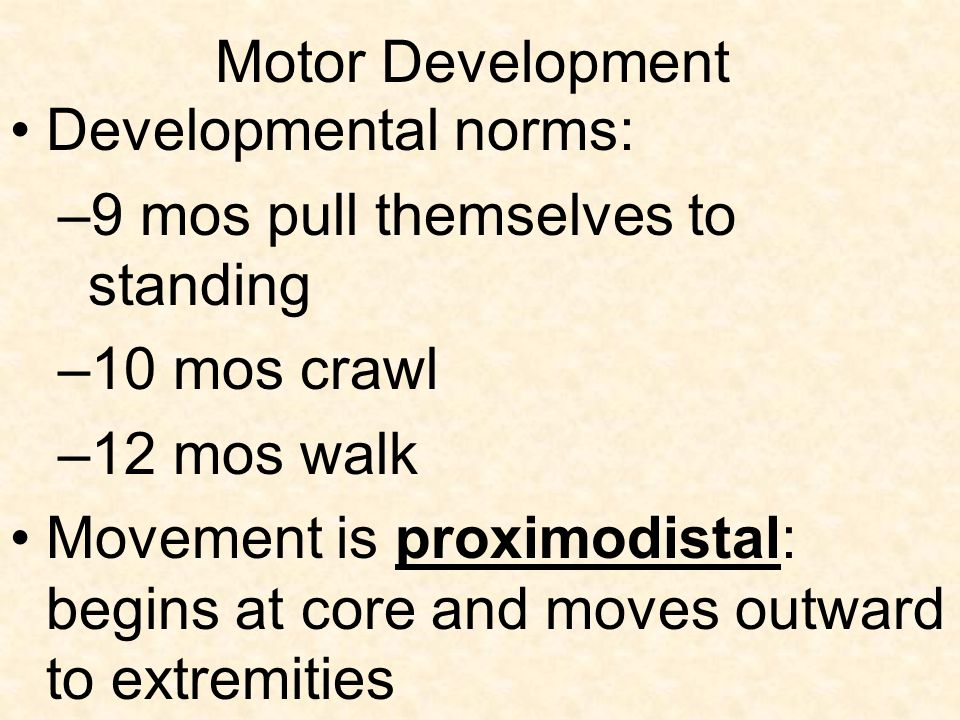 Motor Development Developmental norms: 9 mos pull themselves to standing. 10 mos crawl. 12 mos walk.