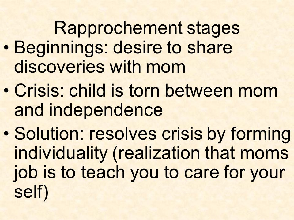 Rapprochement stages Beginnings: desire to share discoveries with mom. Crisis: child is torn between mom and independence.