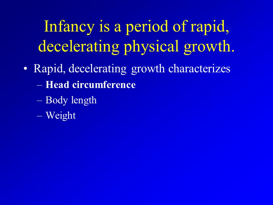Infancy is a period of rapid, decelerating physical growth.