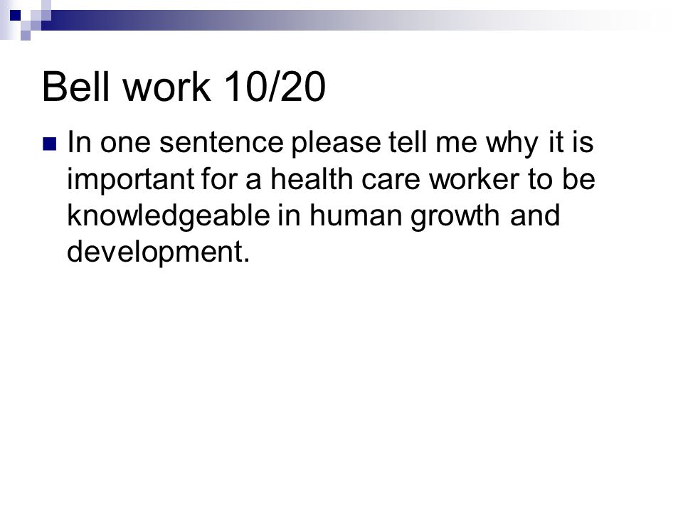 Bell work 10/20 In one sentence please tell me why it is important for a health care worker to be knowledgeable in human growth and development.