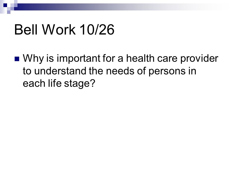 Bell Work 10/26 Why is important for a health care provider to understand the needs of persons in each life stage