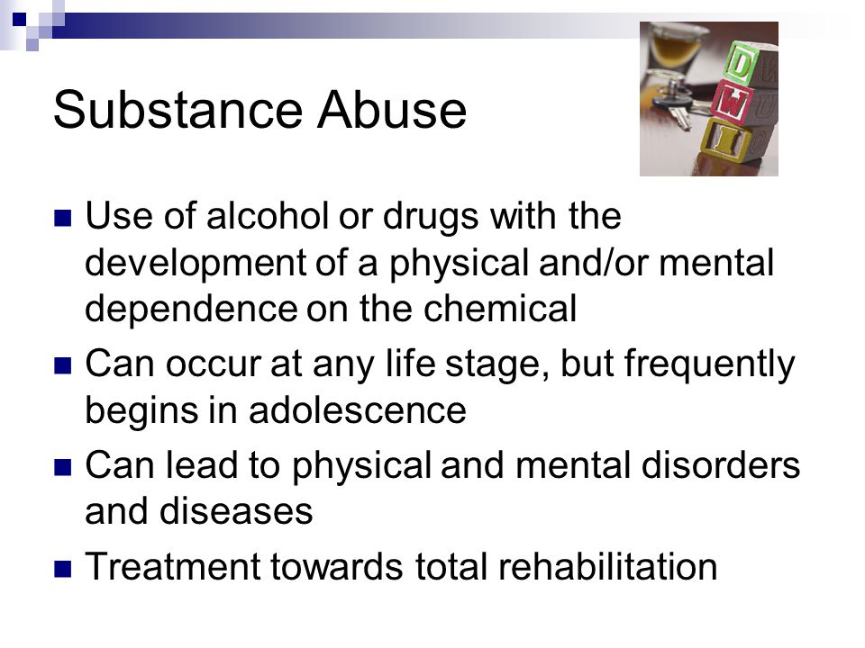 Substance Abuse Use of alcohol or drugs with the development of a physical and/or mental dependence on the chemical.