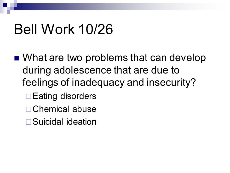 Bell Work 10/26 What are two problems that can develop during adolescence that are due to feelings of inadequacy and insecurity