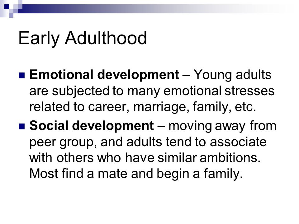 Early Adulthood Emotional development – Young adults are subjected to many emotional stresses related to career, marriage, family, etc.