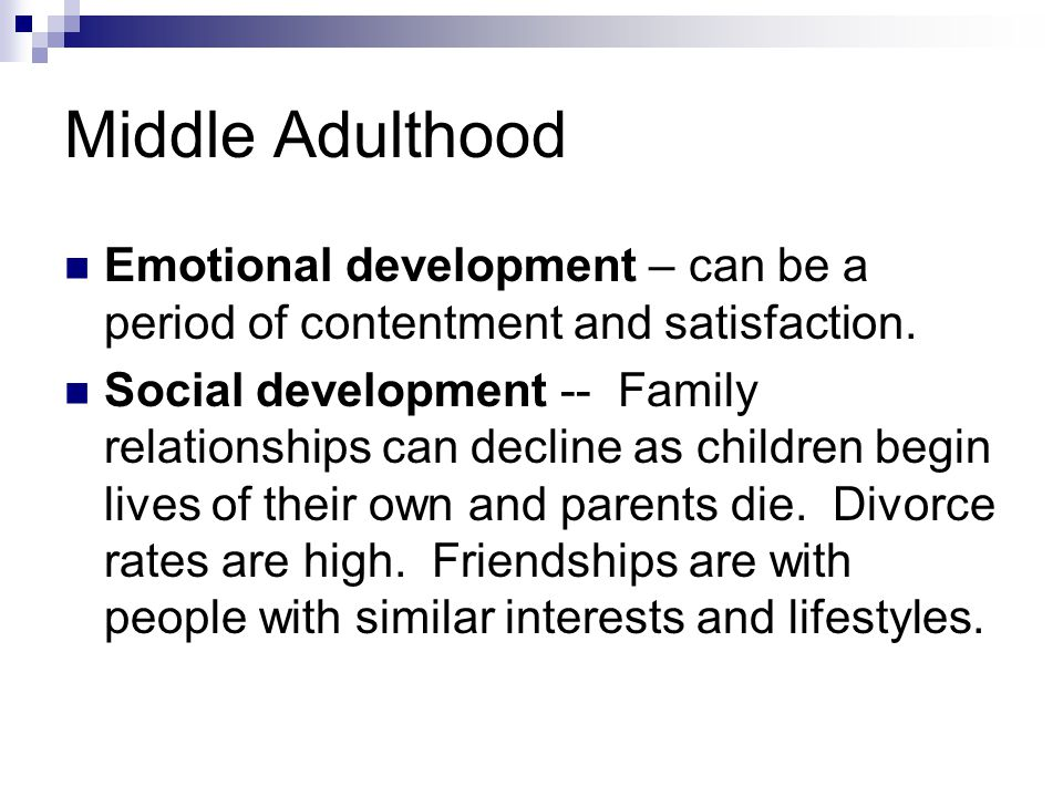 Middle Adulthood Emotional development – can be a period of contentment and satisfaction.