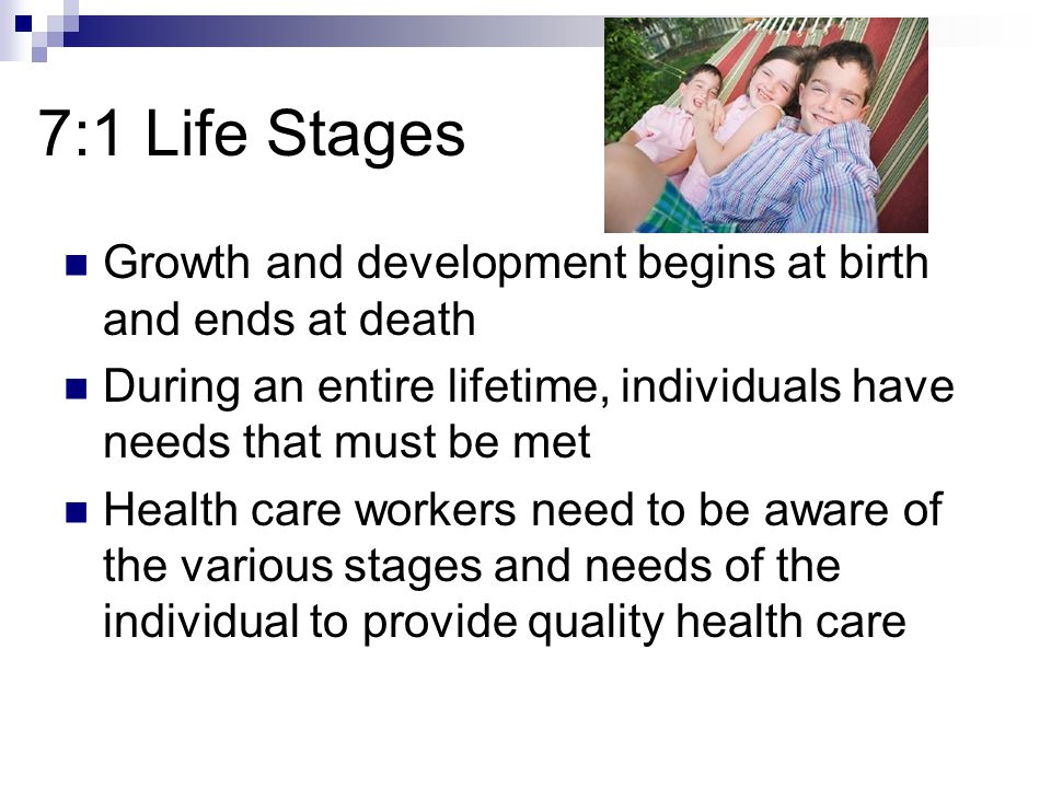 7:1 Life Stages Growth and development begins at birth and ends at death. During an entire lifetime, individuals have needs that must be met.
