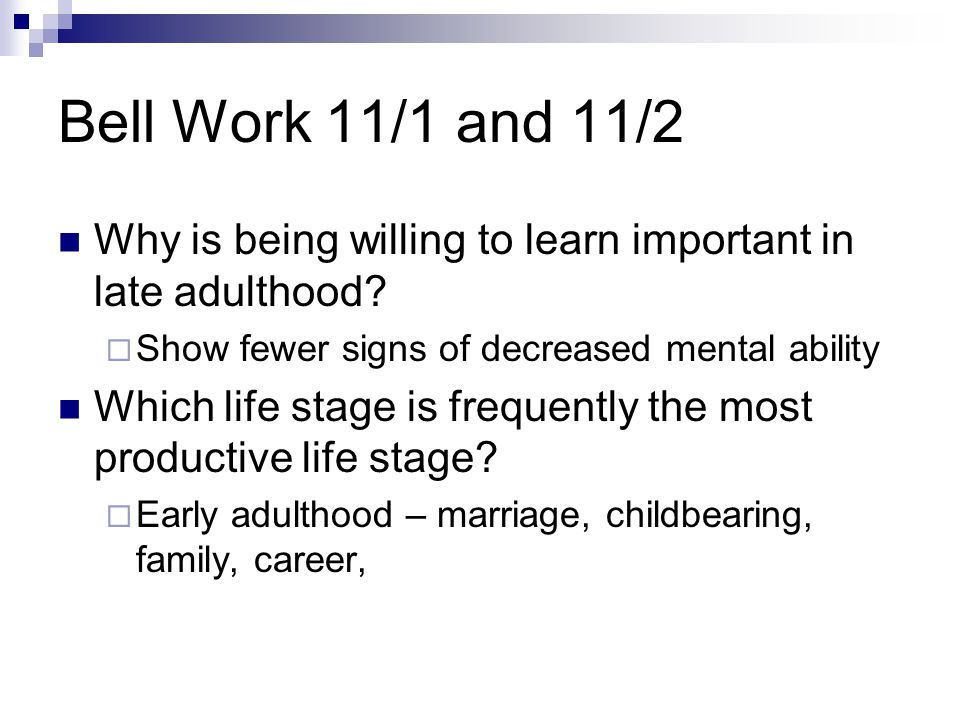Bell Work 11/1 and 11/2 Why is being willing to learn important in late adulthood Show fewer signs of decreased mental ability.