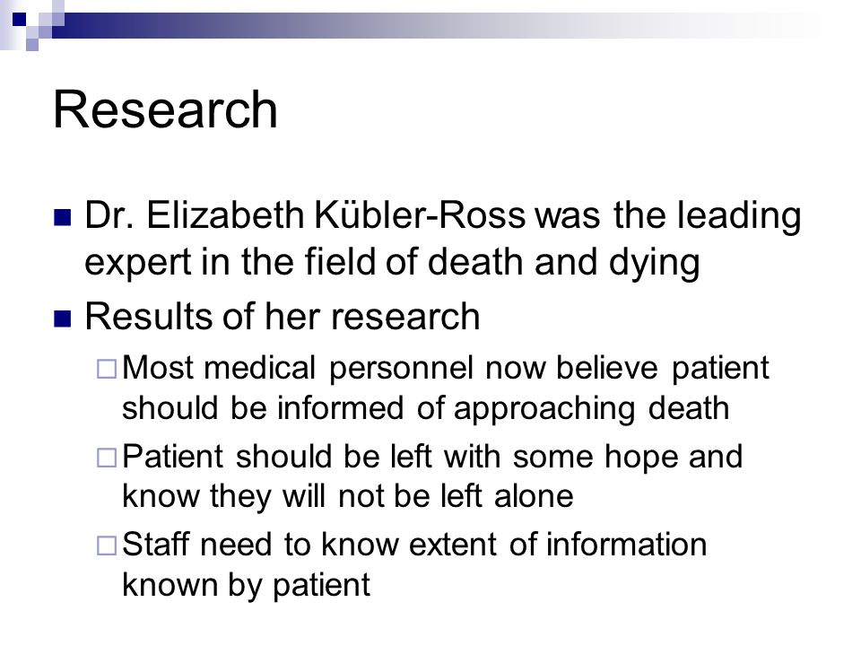 Research Dr. Elizabeth Kübler-Ross was the leading expert in the field of death and dying. Results of her research.