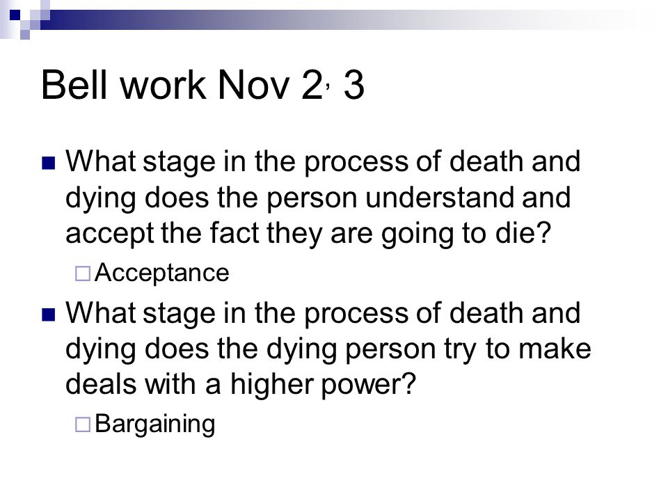 Bell work Nov 2, 3 What stage in the process of death and dying does the person understand and accept the fact they are going to die