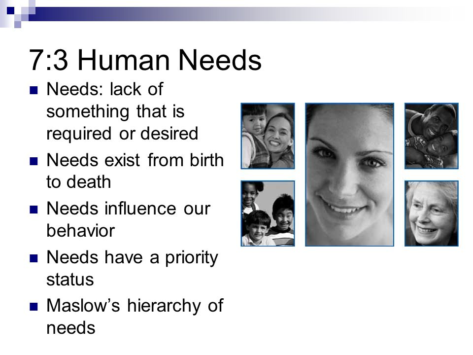 7:3 Human Needs Needs: lack of something that is required or desired
