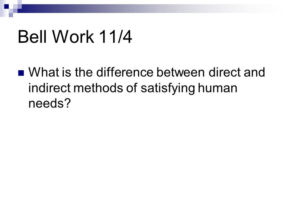 Bell Work 11/4 What is the difference between direct and indirect methods of satisfying human needs