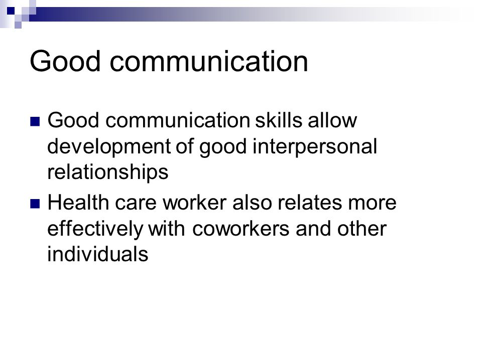 Good communication Good communication skills allow development of good interpersonal relationships.