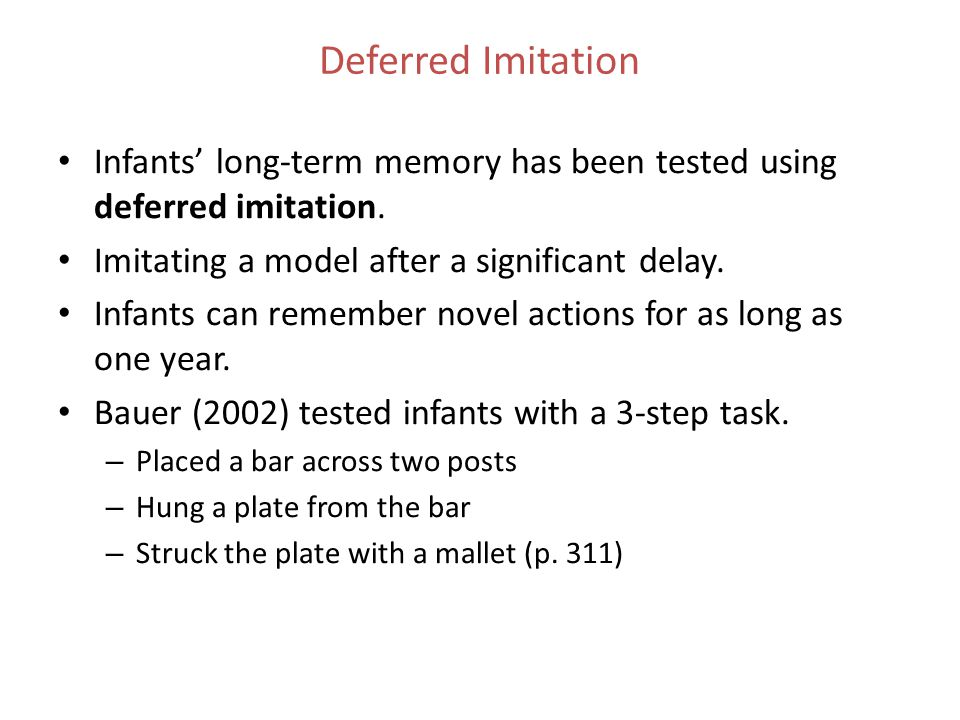 Deferred Imitation Infants' long-term memory has been tested using deferred imitation. Imitating a model after a significant delay.