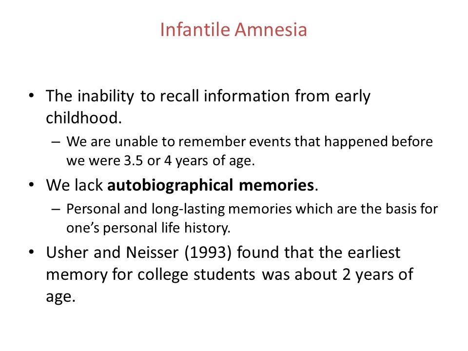 Infantile Amnesia The inability to recall information from early childhood.
