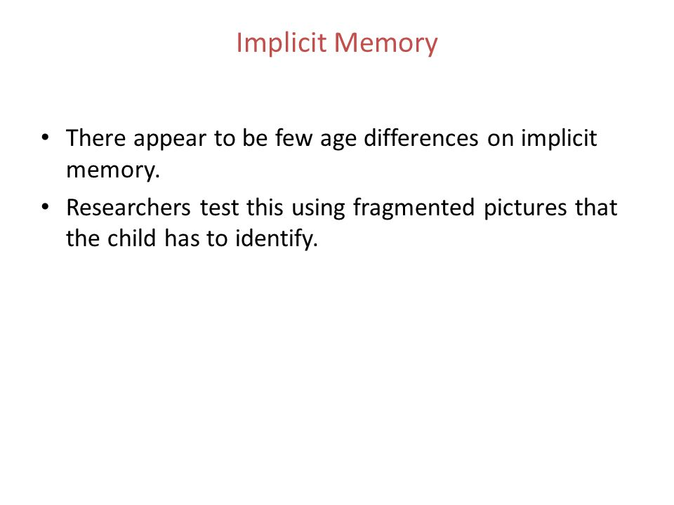 Implicit Memory There appear to be few age differences on implicit memory.