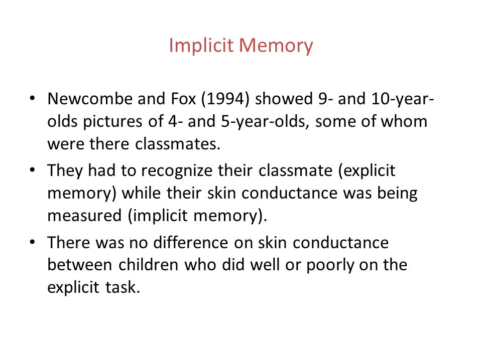 Implicit Memory Newcombe and Fox (1994) showed 9- and 10-year-olds pictures of 4- and 5-year-olds, some of whom were there classmates.