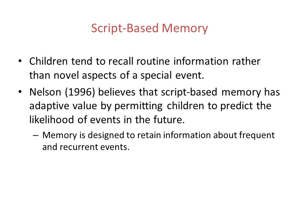 Script-Based Memory Children tend to recall routine information rather than novel aspects of a special event.