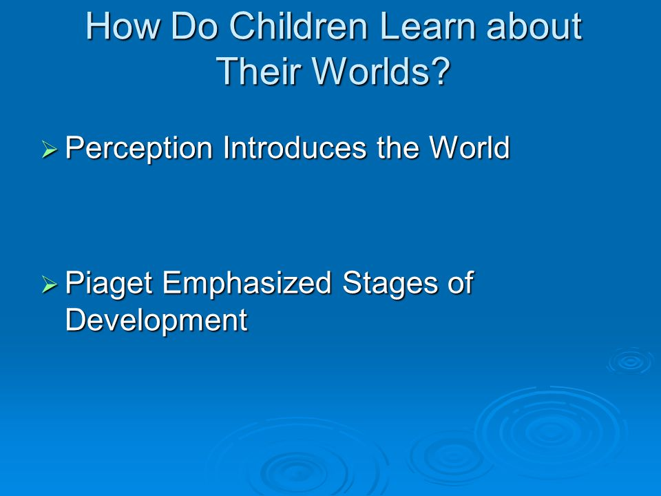 How Do Children Learn about Their Worlds