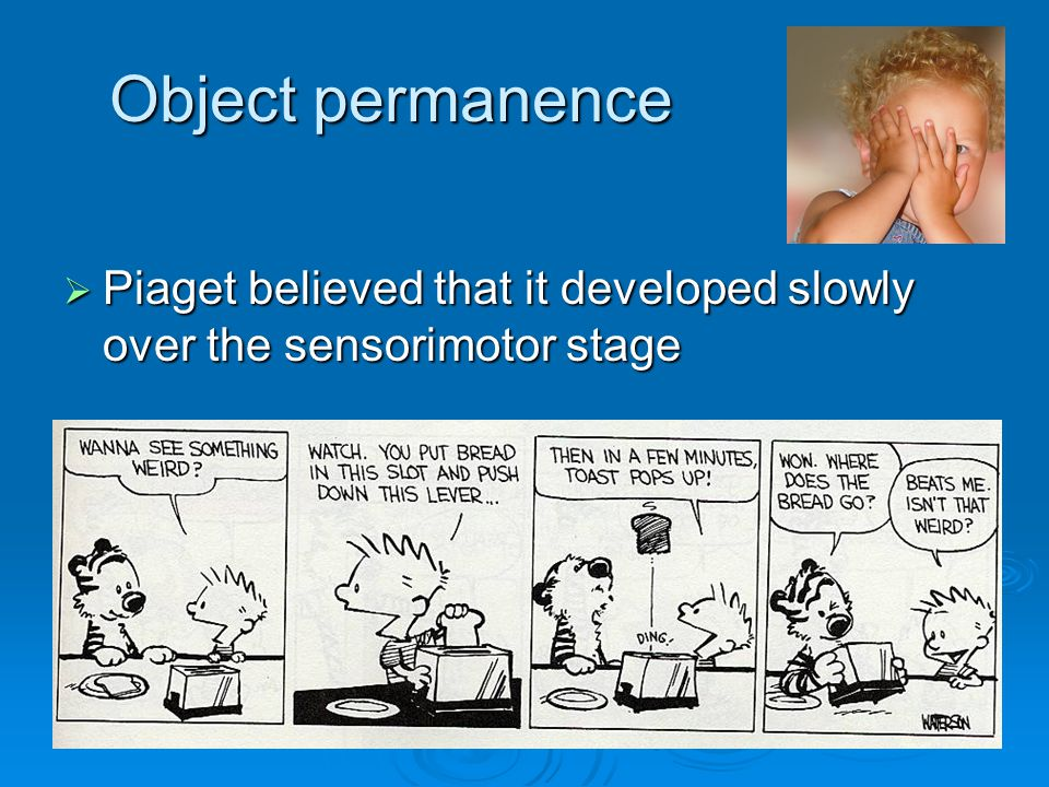 Object permanence Piaget believed that it developed slowly over the sensorimotor stage