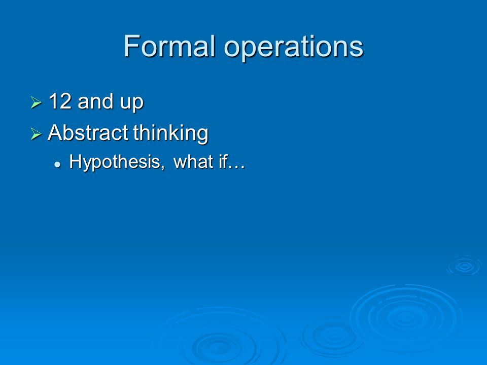 Formal operations 12 and up Abstract thinking Hypothesis, what if…