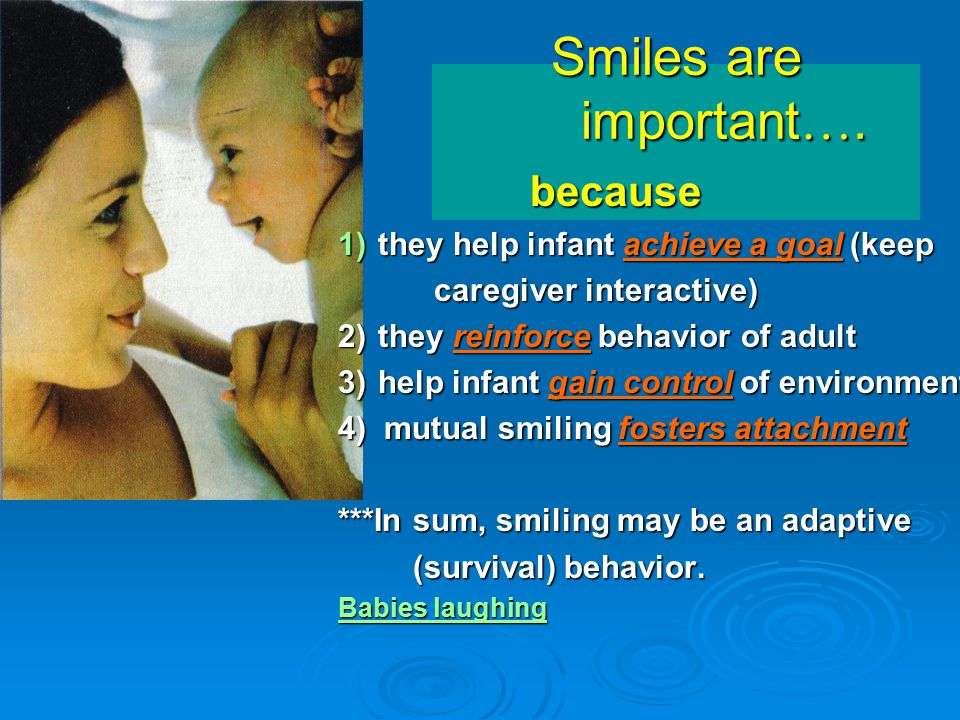 Smiles are important…. because they help infant achieve a goal (keep