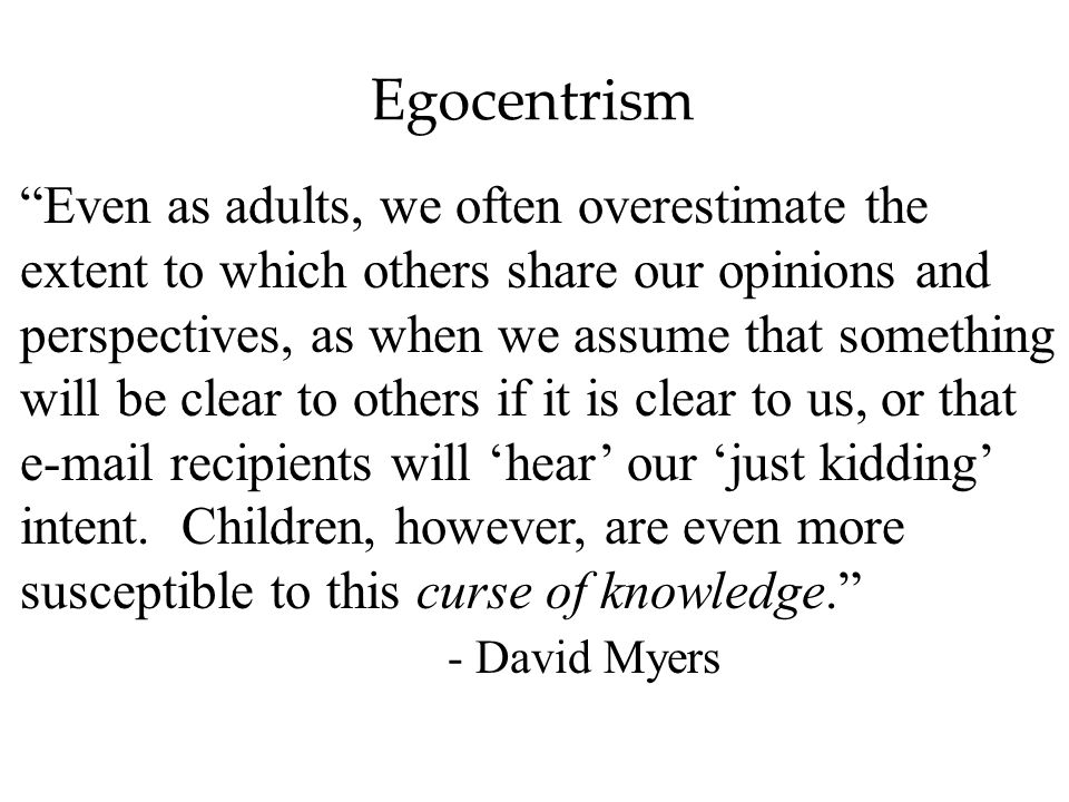 Egocentrism Even as adults, we often overestimate the