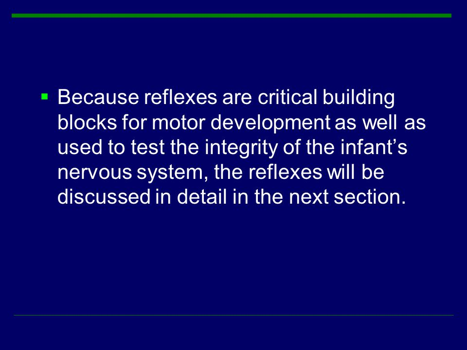 Because reflexes are critical building blocks for motor development as well as used to test the integrity of the infant's nervous system, the reflexes will be discussed in detail in the next section.
