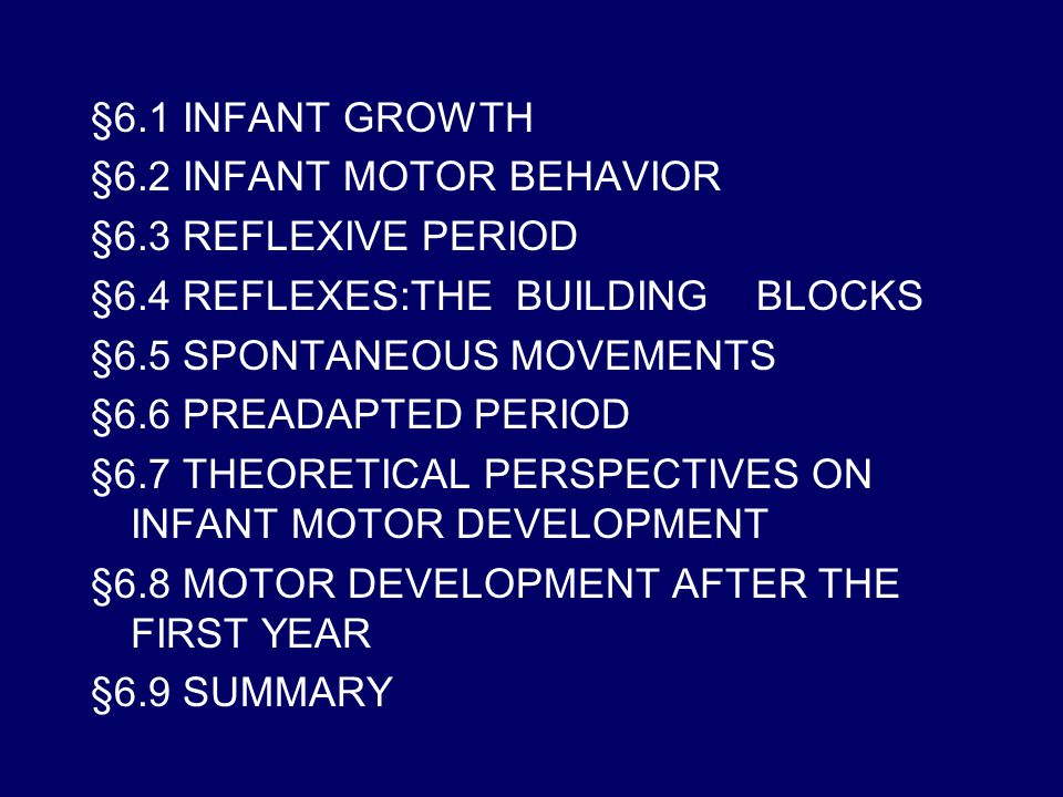 §6.1 INFANT GROWTH §6.2 INFANT MOTOR BEHAVIOR. §6.3 REFLEXIVE PERIOD. §6.4 REFLEXES:THE BUILDING BLOCKS.