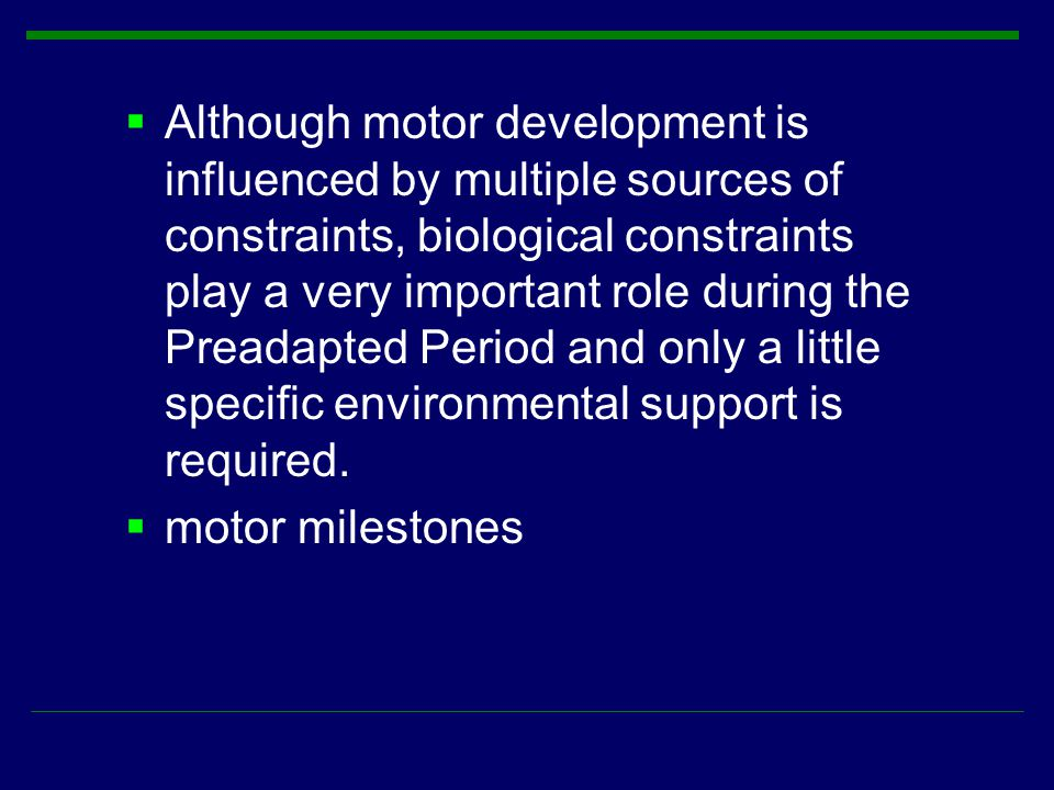 Although motor development is influenced by multiple sources of constraints, biological constraints play a very important role during the Preadapted Period and only a little specific environmental support is required.
