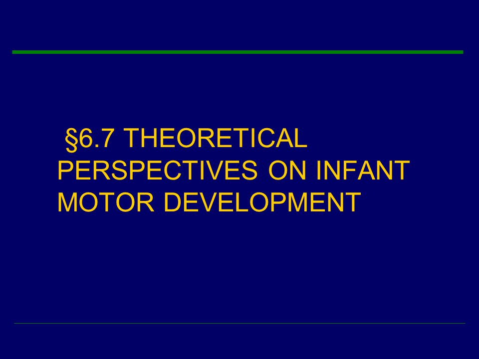 §6.7 THEORETICAL PERSPECTIVES ON INFANT MOTOR DEVELOPMENT