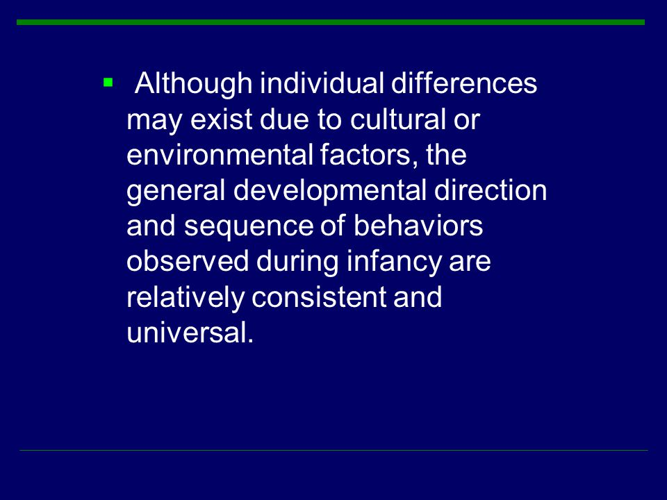 Although individual differences may exist due to cultural or environmental factors, the general developmental direction and sequence of behaviors observed during infancy are relatively consistent and universal.