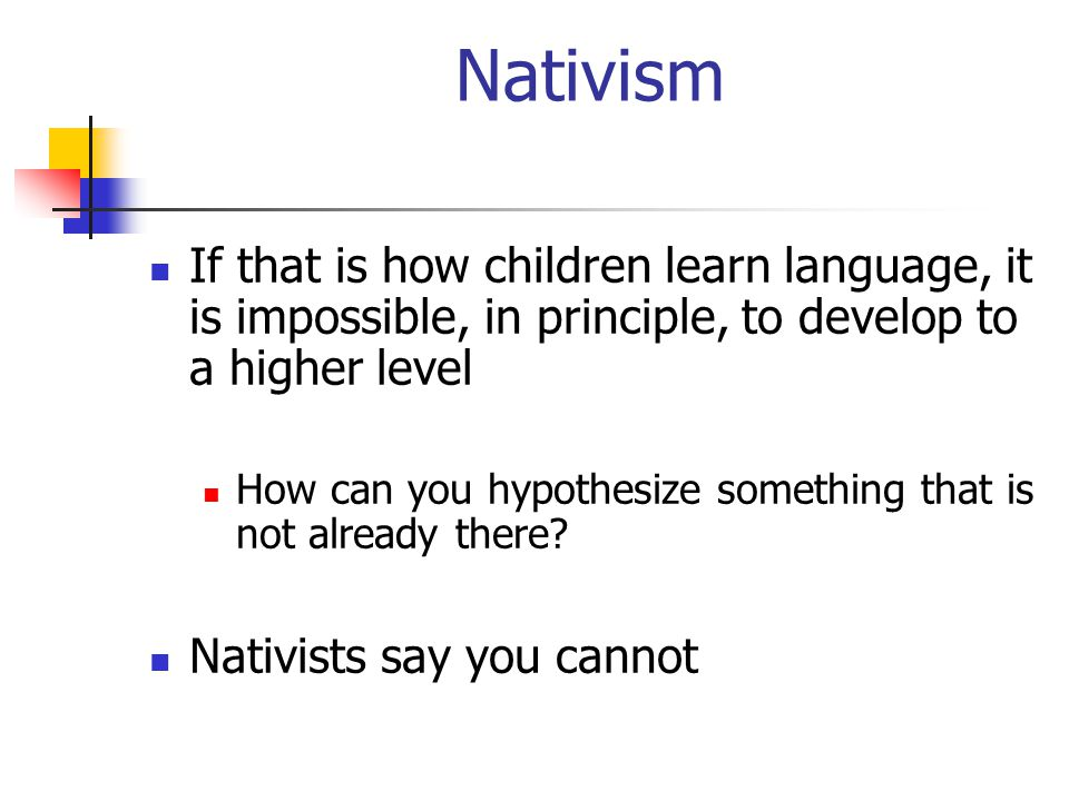 Nativism If that is how children learn language, it is impossible, in principle, to develop to a higher level.