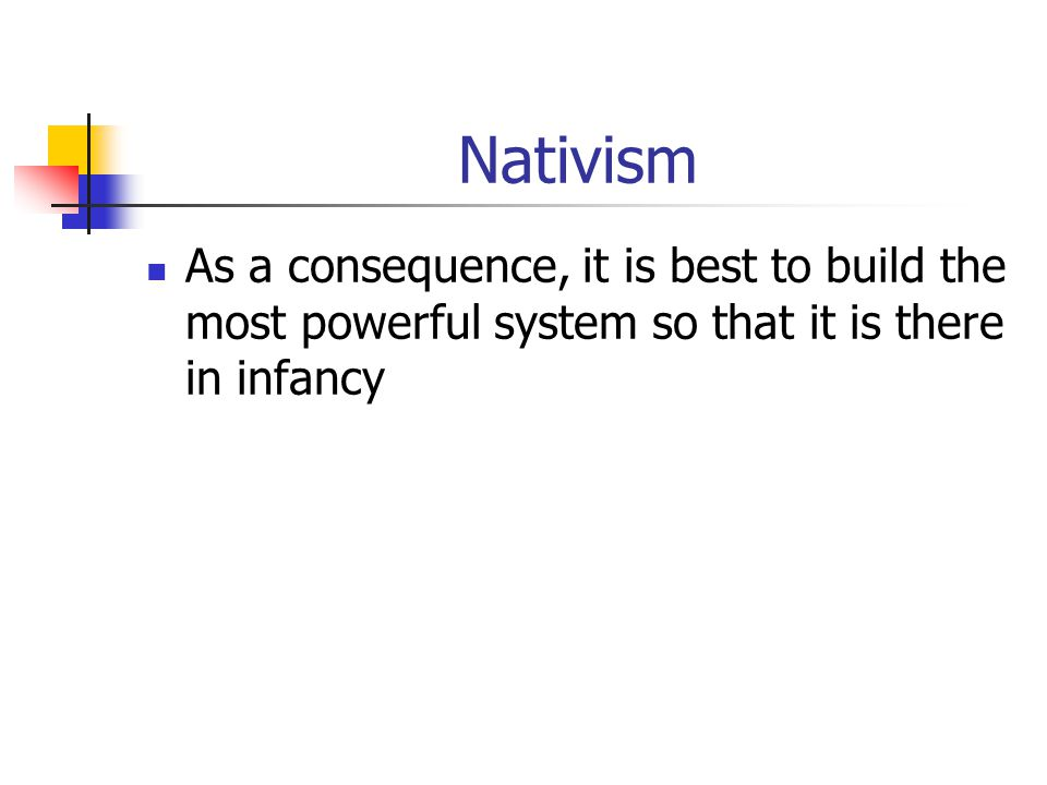 Nativism As a consequence, it is best to build the most powerful system so that it is there in infancy.