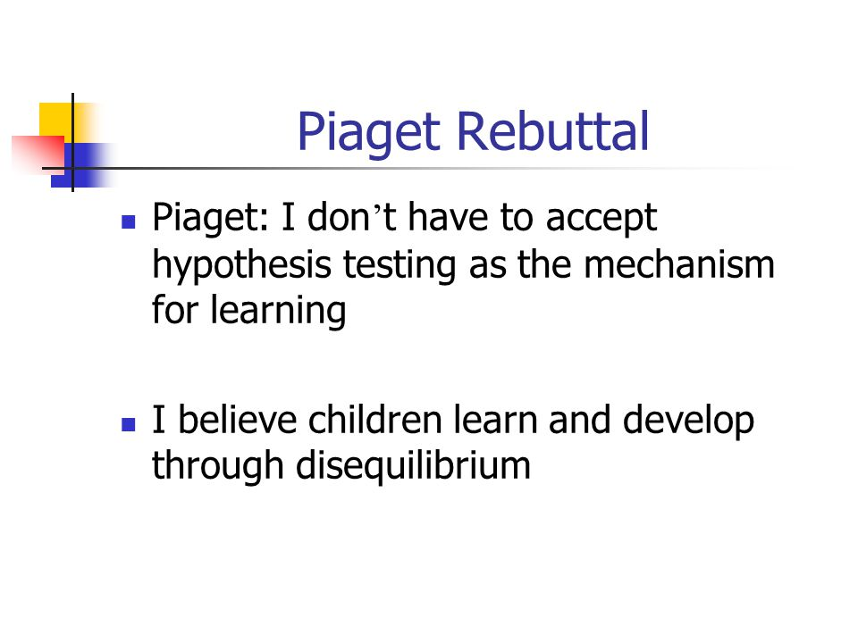 Piaget Rebuttal Piaget: I don't have to accept hypothesis testing as the mechanism for learning.