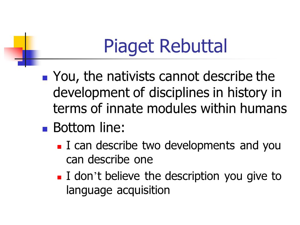 Piaget Rebuttal You, the nativists cannot describe the development of disciplines in history in terms of innate modules within humans.