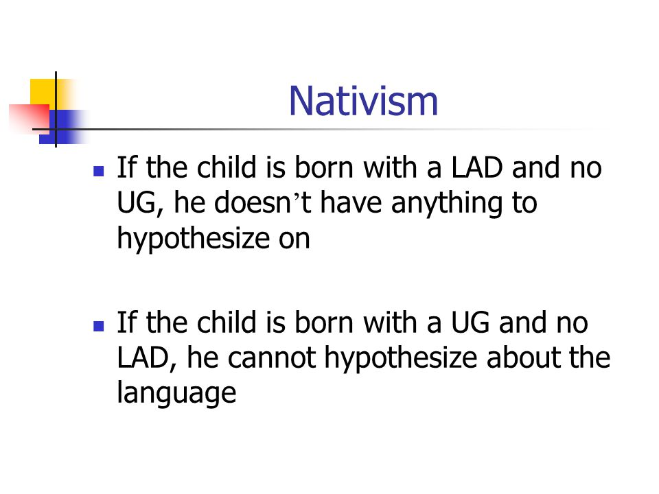 Nativism If the child is born with a LAD and no UG, he doesn't have anything to hypothesize on.