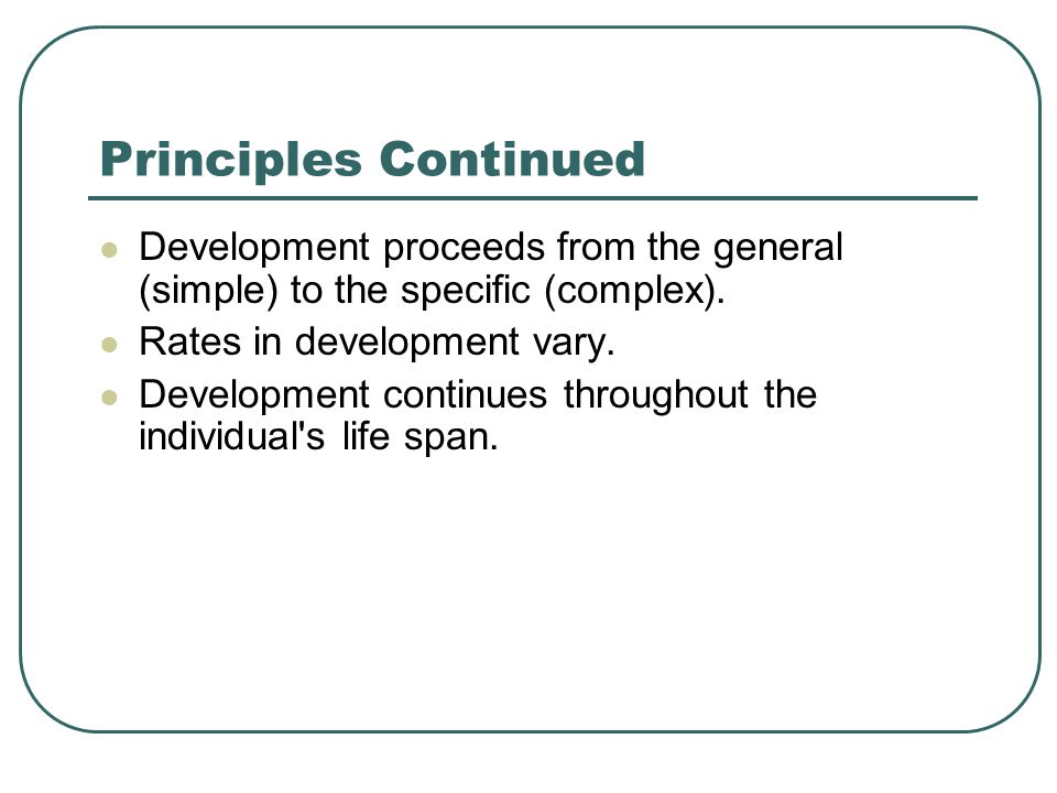 Principles Continued Development proceeds from the general (simple) to the specific (complex). Rates in development vary.