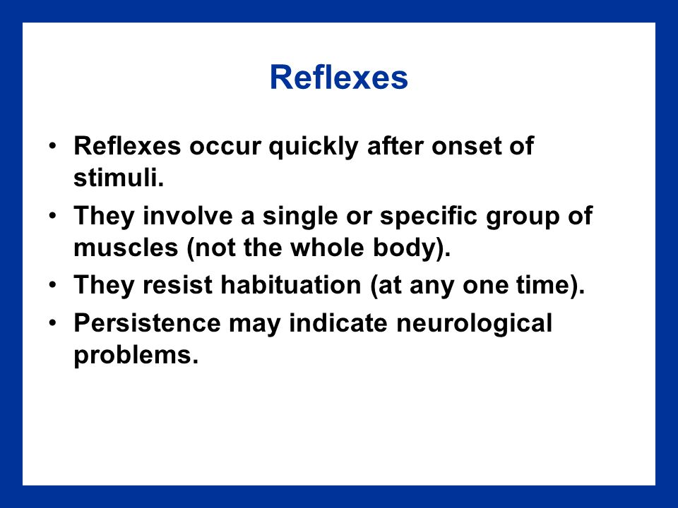 Reflexes Reflexes occur quickly after onset of stimuli.
