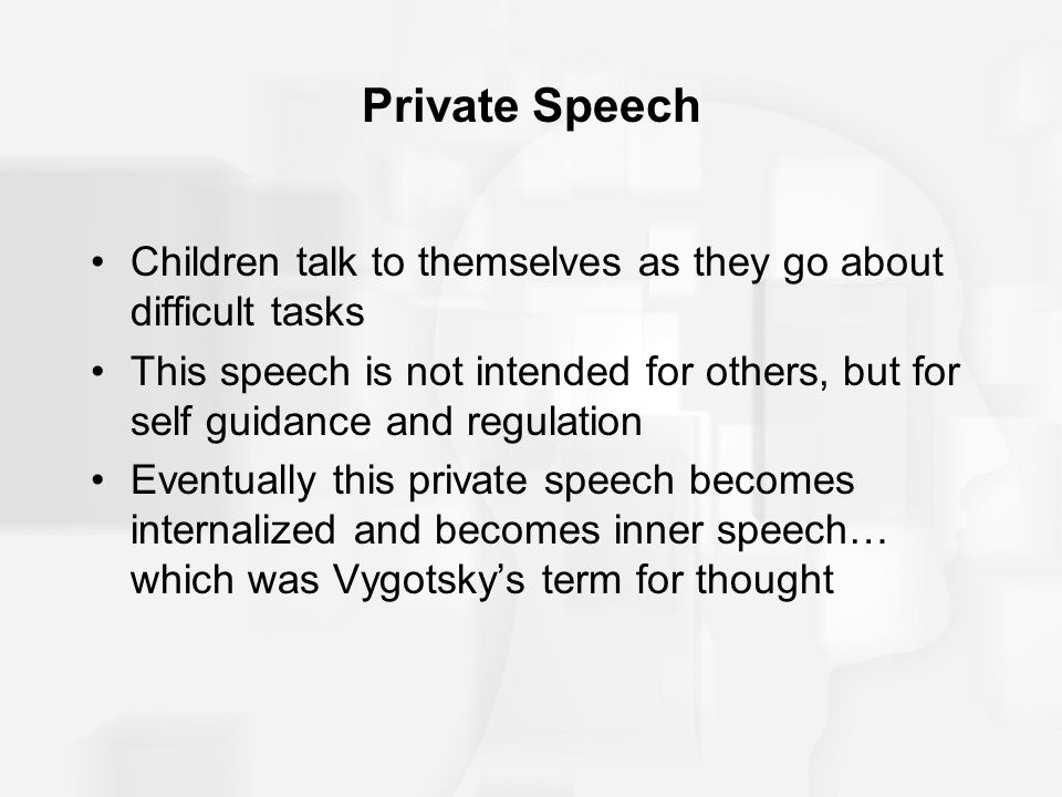 Private Speech Children talk to themselves as they go about difficult tasks.