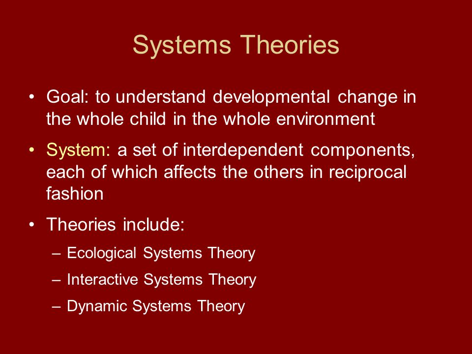Systems Theories Goal: to understand developmental change in the whole child in the whole environment.