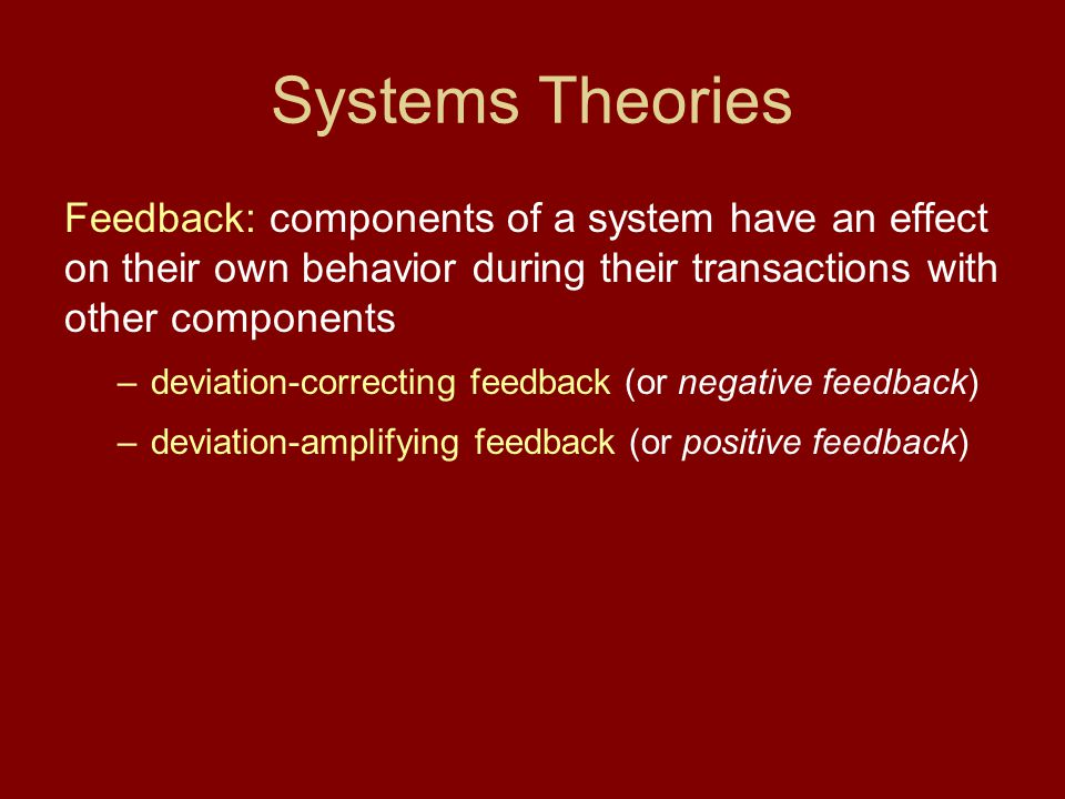 Systems Theories Feedback: components of a system have an effect on their own behavior during their transactions with other components.