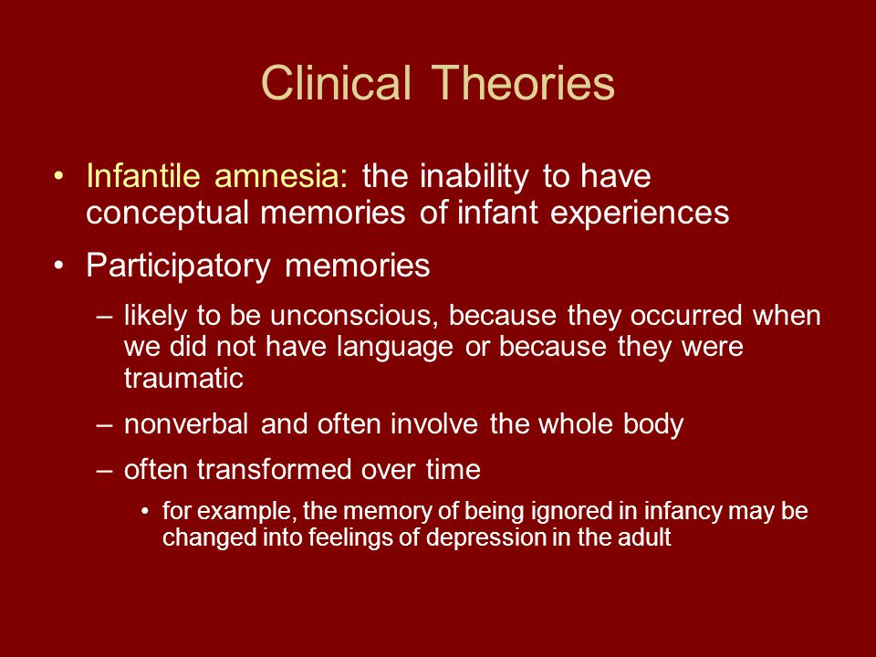 Clinical Theories Infantile amnesia: the inability to have conceptual memories of infant experiences.