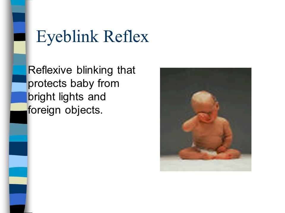 Eyeblink Reflex Reflexive blinking that protects baby from bright lights and foreign objects.