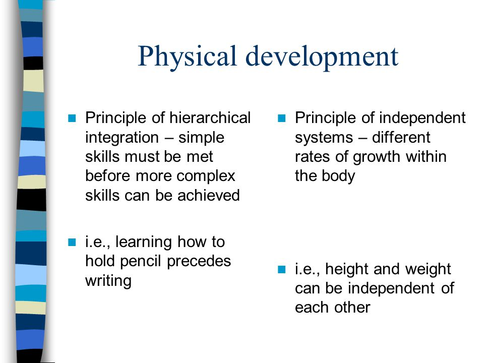 Physical development Principle of hierarchical integration – simple skills must be met before more complex skills can be achieved.
