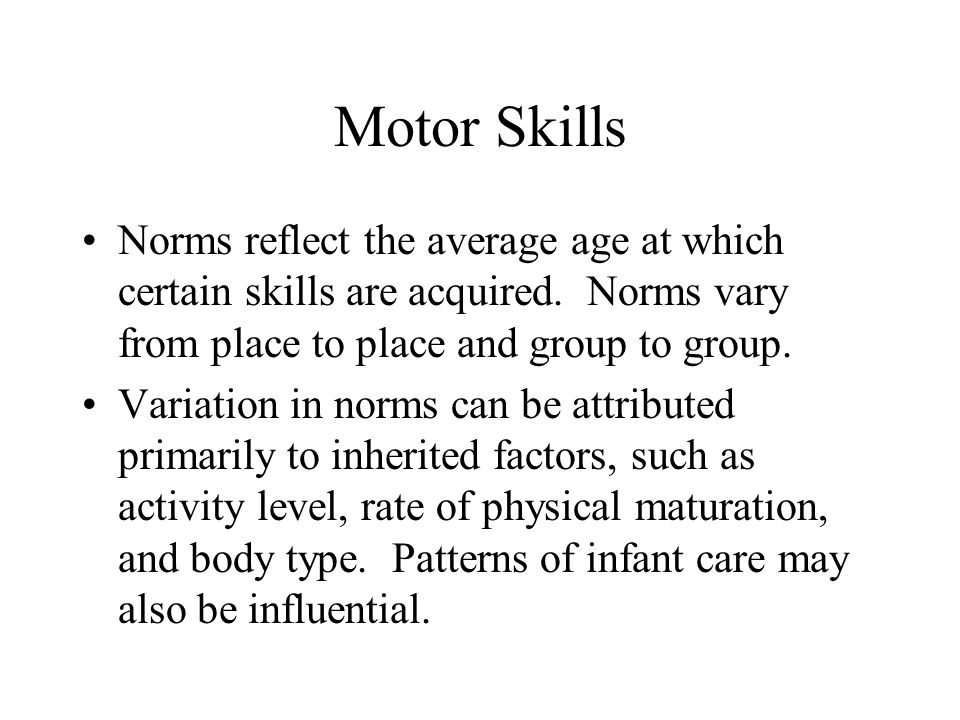 Motor Skills Norms reflect the average age at which certain skills are acquired. Norms vary from place to place and group to group.