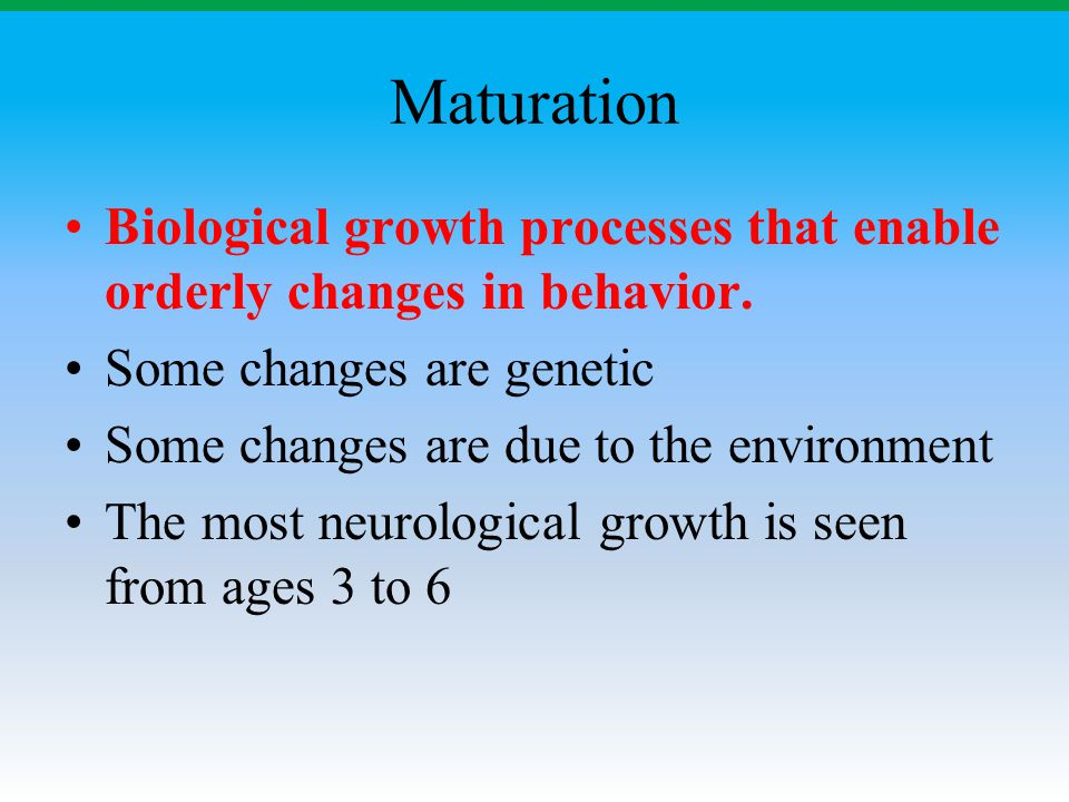 Maturation Biological growth processes that enable orderly changes in behavior. Some changes are genetic.